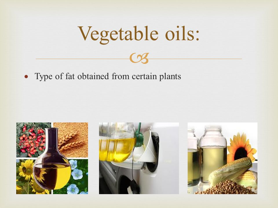 Vegetable oils: Type of fat obtained from certain plants