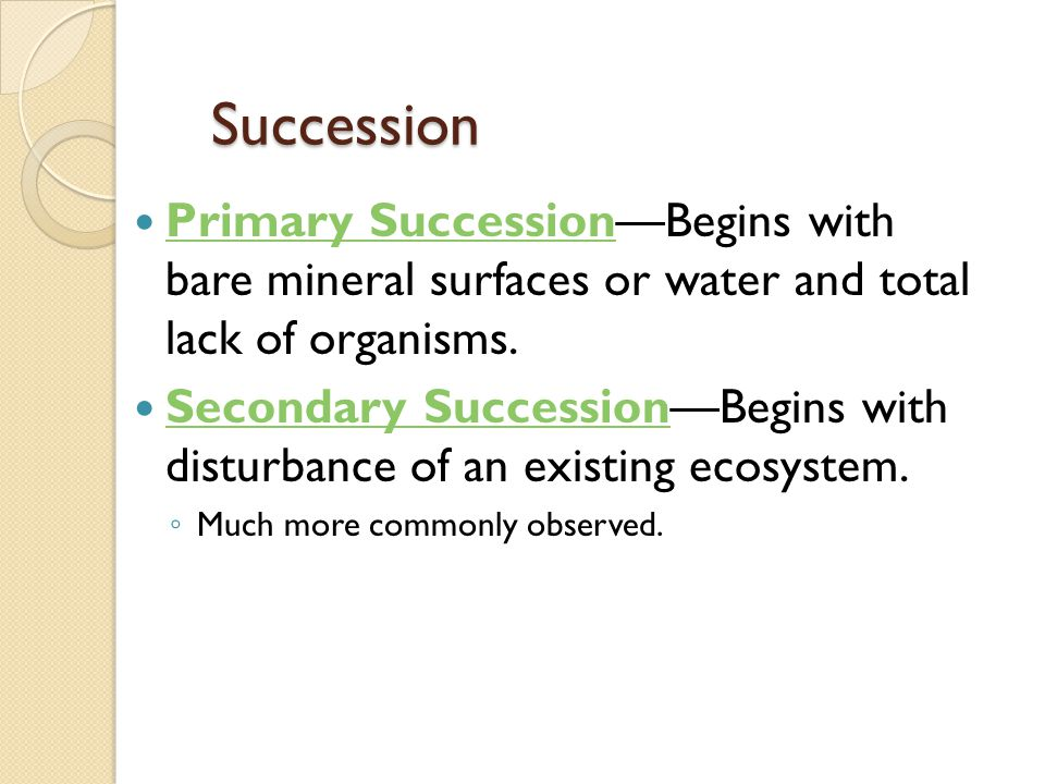 Succession Primary Succession—Begins with bare mineral surfaces or water and total lack of organisms.