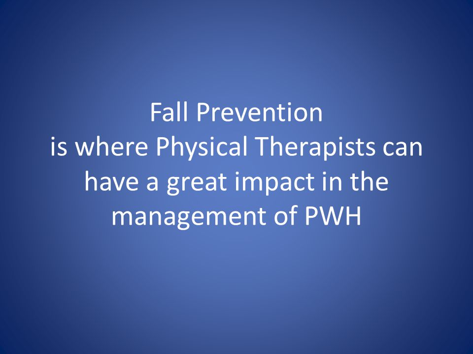 Fall Prevention is where Physical Therapists can have a great impact in the management of PWH