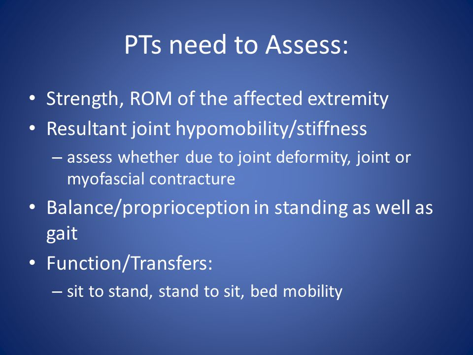 PTs need to Assess: Strength, ROM of the affected extremity
