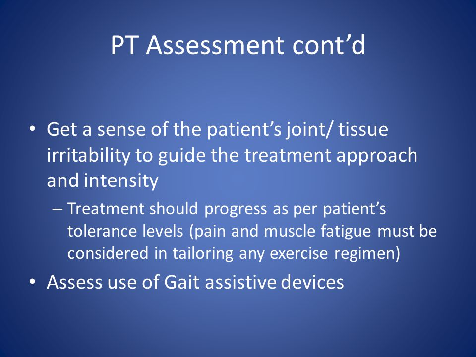 PT Assessment cont'd Get a sense of the patient's joint/ tissue irritability to guide the treatment approach and intensity.