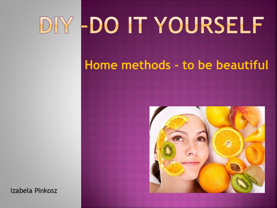 DIY –Do It Yourself Home methods - to be beautiful Izabela Pinkosz