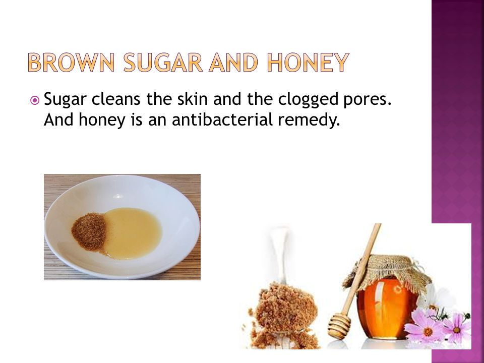 Brown sugar and honey Sugar cleans the skin and the clogged pores.