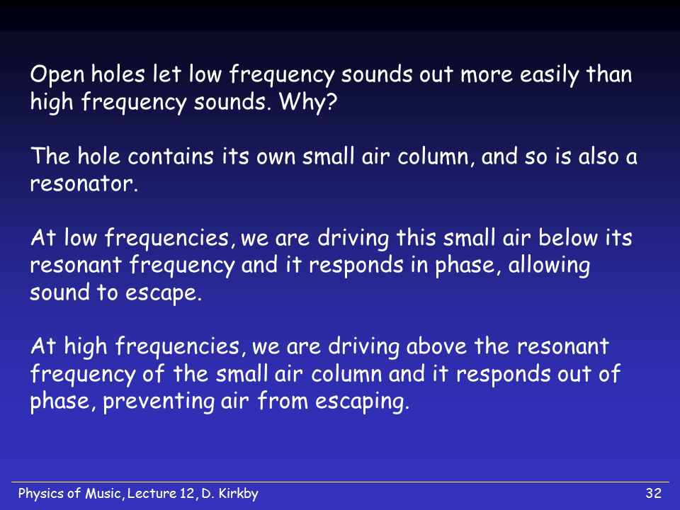 Open holes let low frequency sounds out more easily than high frequency sounds. Why The hole contains its own small air column, and so is also a resonator. At low frequencies, we are driving this small air below its resonant frequency and it responds in phase, allowing sound to escape. At high frequencies, we are driving above the resonant frequency of the small air column and it responds out of phase, preventing air from escaping.