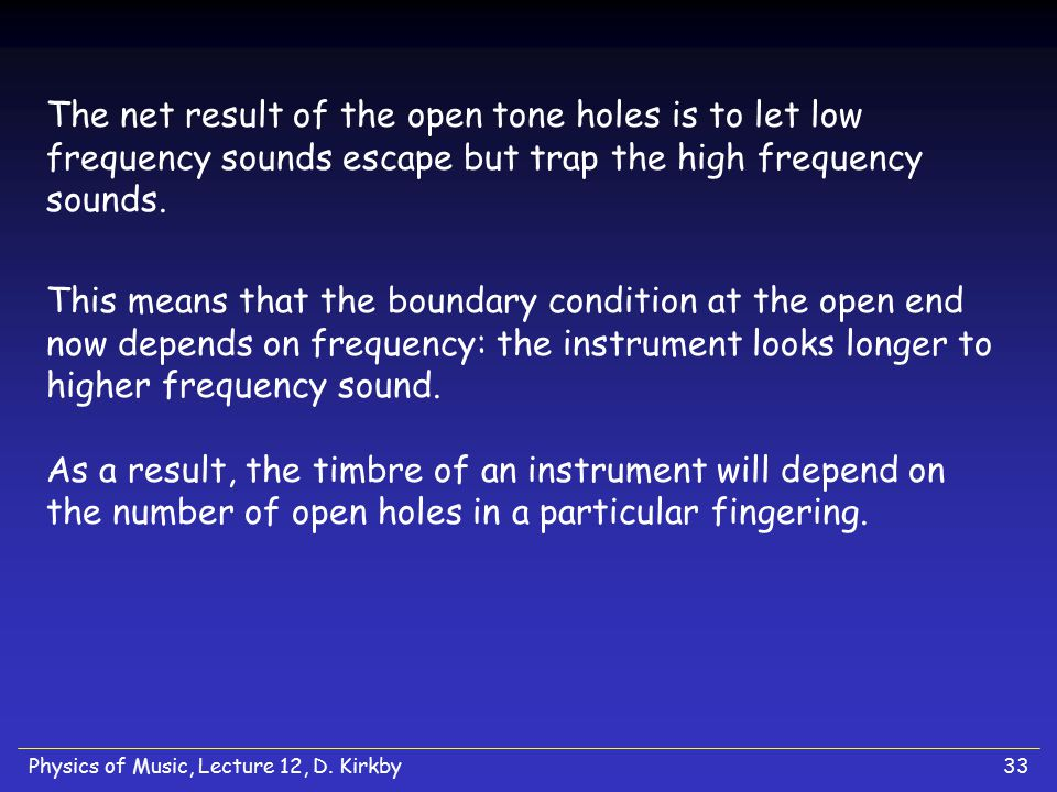 The net result of the open tone holes is to let low frequency sounds escape but trap the high frequency sounds.