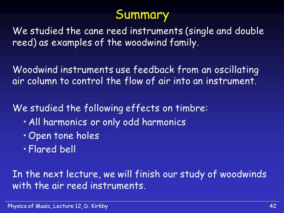Summary We studied the cane reed instruments (single and double reed) as examples of the woodwind family.