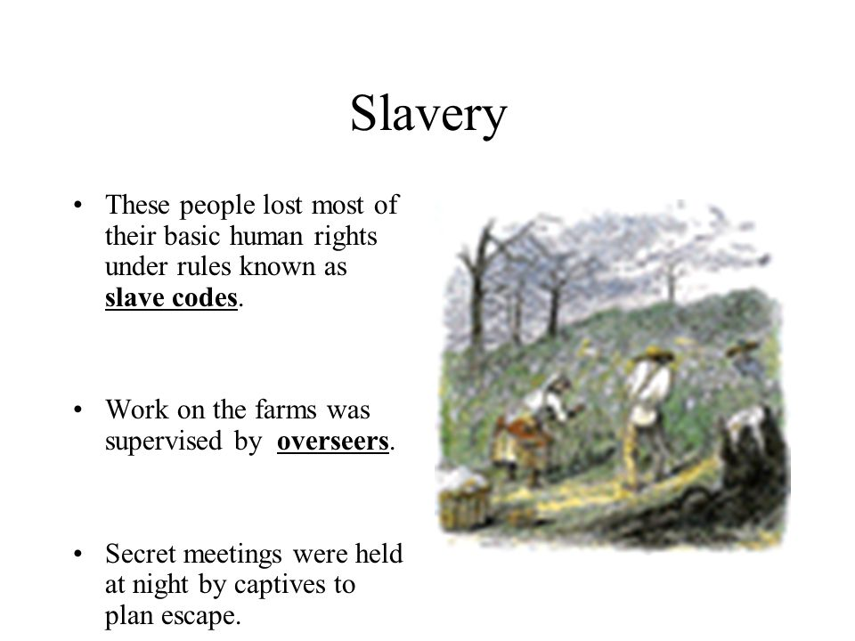 Slavery These people lost most of their basic human rights under rules known as slave codes. Work on the farms was supervised by overseers.