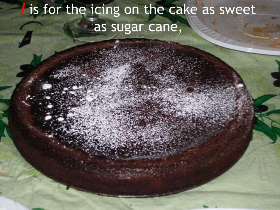 I is for the icing on the cake as sweet as sugar cane,