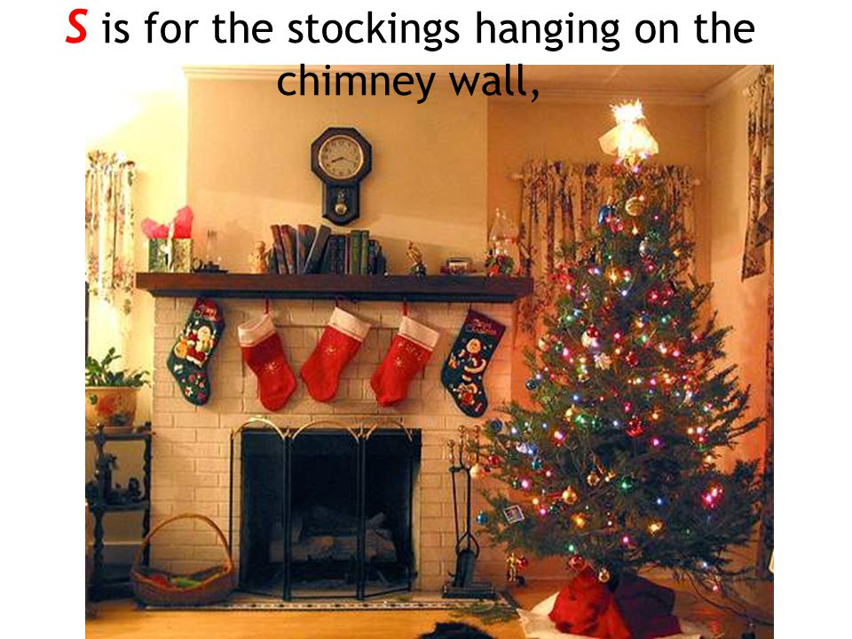 S is for the stockings hanging on the chimney wall,