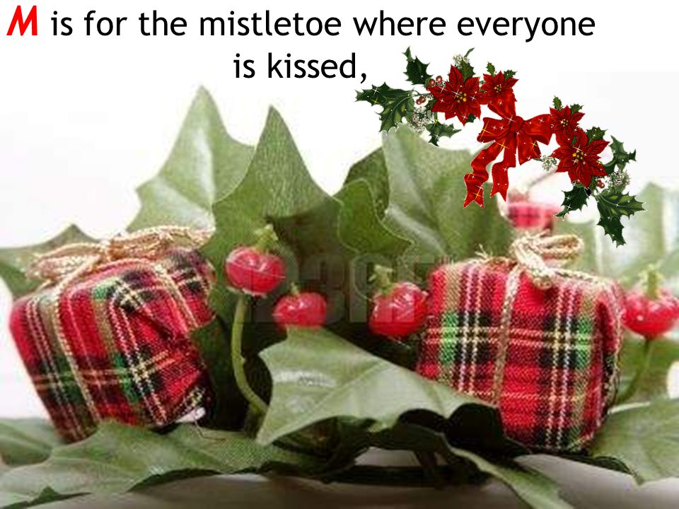 M is for the mistletoe where everyone is kissed,