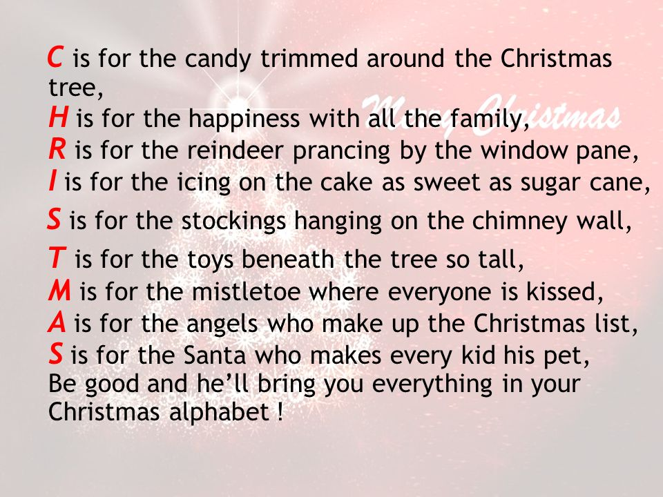 C is for the candy trimmed around the Christmas tree, H is for the happiness with all the family, R is for the reindeer prancing by the window pane, I is for the icing on the cake as sweet as sugar cane,