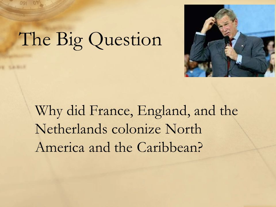 The Big Question Why did France, England, and the Netherlands colonize North America and the Caribbean