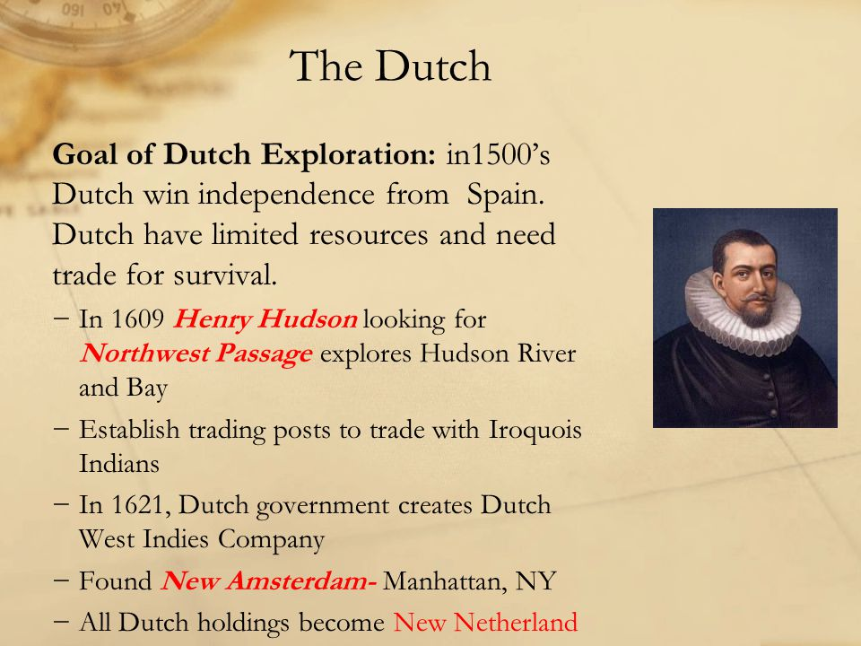 The Dutch Goal of Dutch Exploration: in1500's Dutch win independence from Spain. Dutch have limited resources and need trade for survival.
