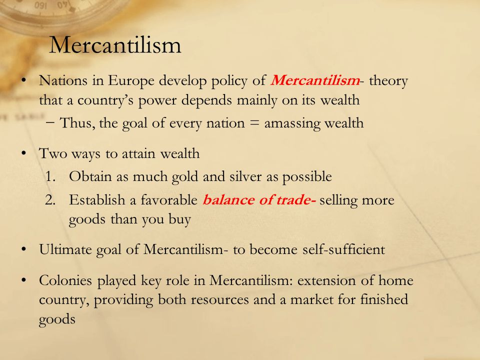 Mercantilism Nations in Europe develop policy of Mercantilism- theory that a country's power depends mainly on its wealth.