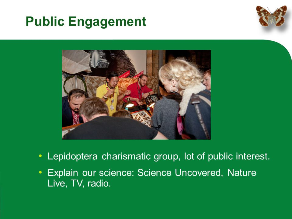 Public Engagement Lepidoptera charismatic group, lot of public interest. Explain our science: Science Uncovered, Nature Live, TV, radio.