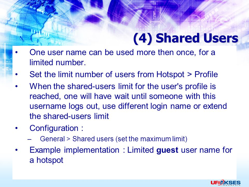 (4) Shared Users One user name can be used more then once, for a limited number. Set the limit number of users from Hotspot > Profile.