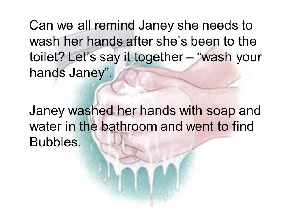 Can we all remind Janey she needs to wash her hands after she's been to the toilet Let's say it together – wash your hands Janey .
