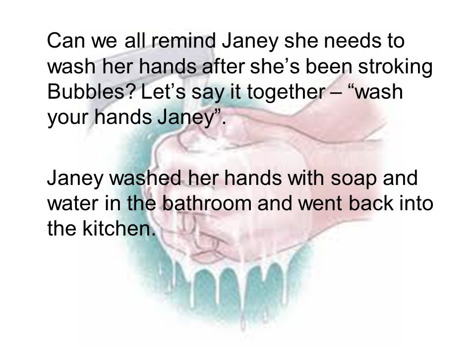Can we all remind Janey she needs to wash her hands after she's been stroking Bubbles Let's say it together – wash your hands Janey .