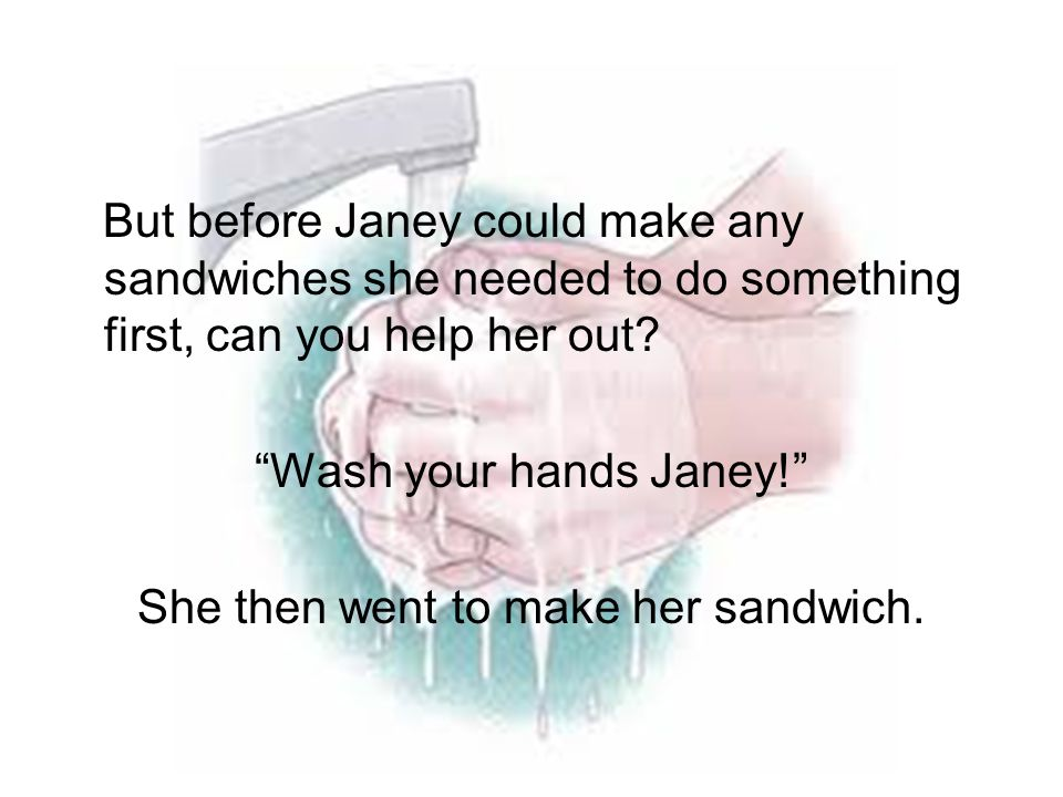 Wash your hands Janey! She then went to make her sandwich.