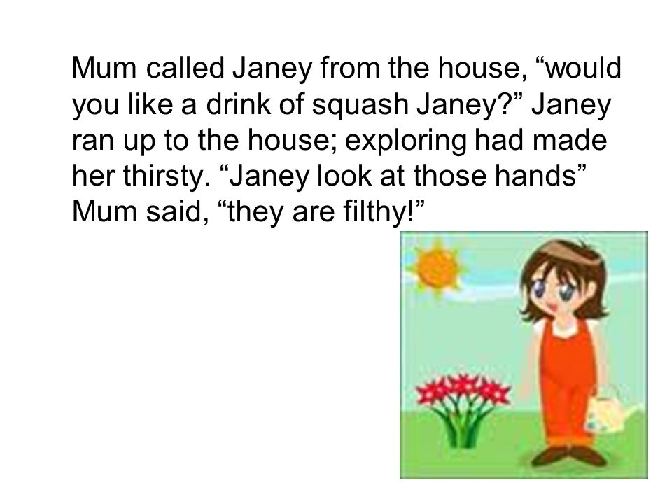 Mum called Janey from the house, would you like a drink of squash Janey Janey ran up to the house; exploring had made her thirsty.