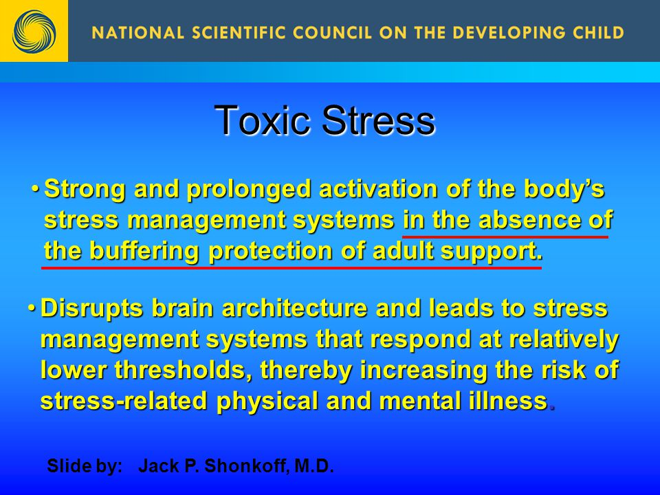 Toxic Stress Strong and prolonged activation of the body's stress management systems in the absence of the buffering protection of adult support.