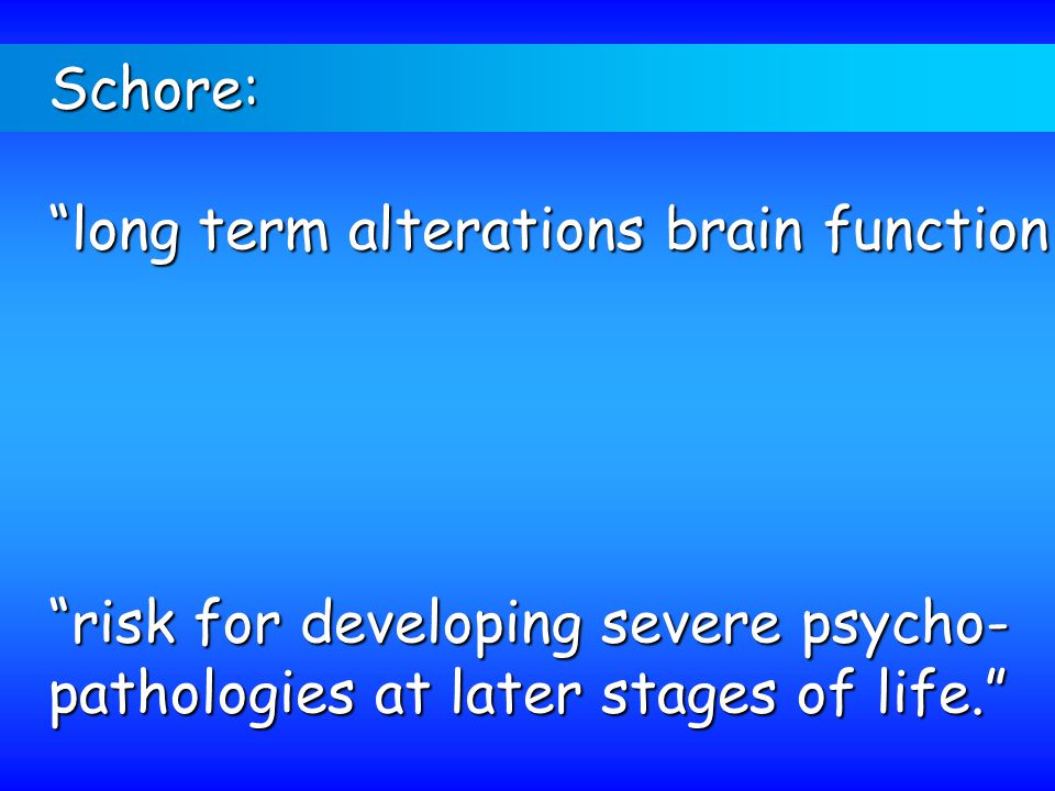 Schore: long term alterations brain function.