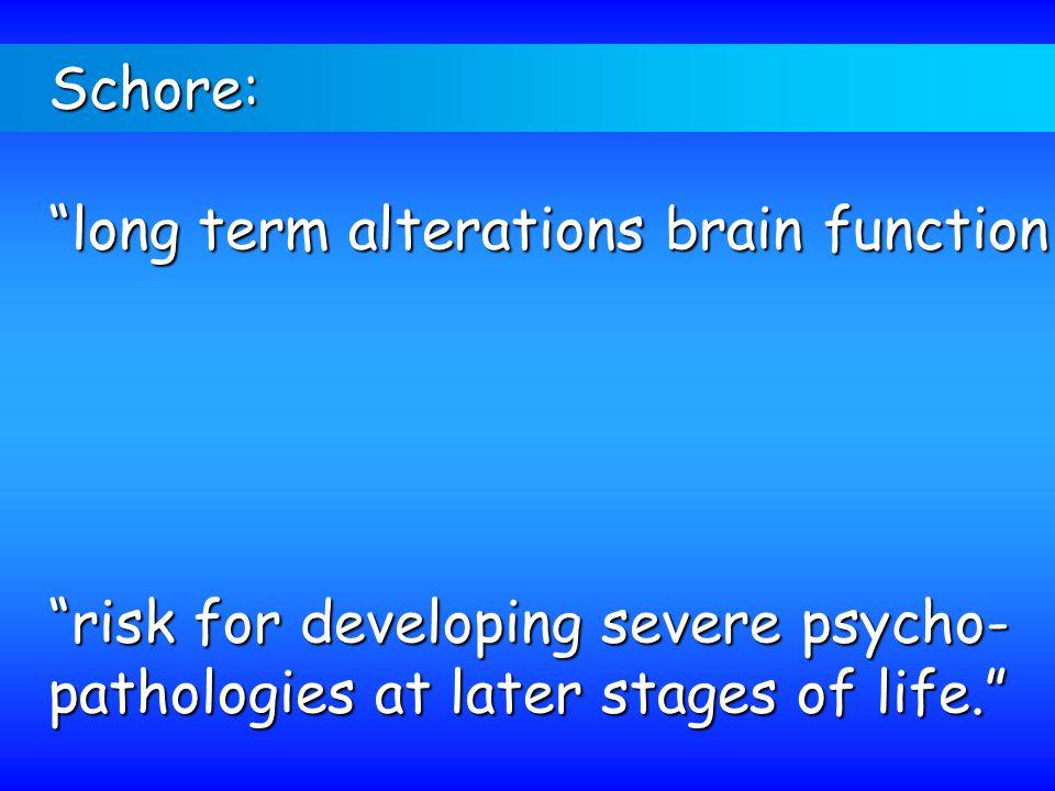 Schore: long term alterations brain function.
