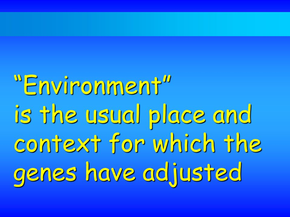 Environment is the usual place and context for which the genes have adjusted