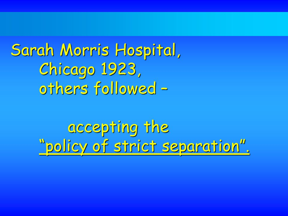 Sarah Morris Hospital, Chicago 1923, others followed – accepting the policy of strict separation .