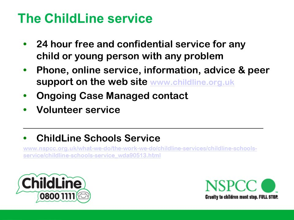 The ChildLine service 24 hour free and confidential service for any child or young person with any problem.