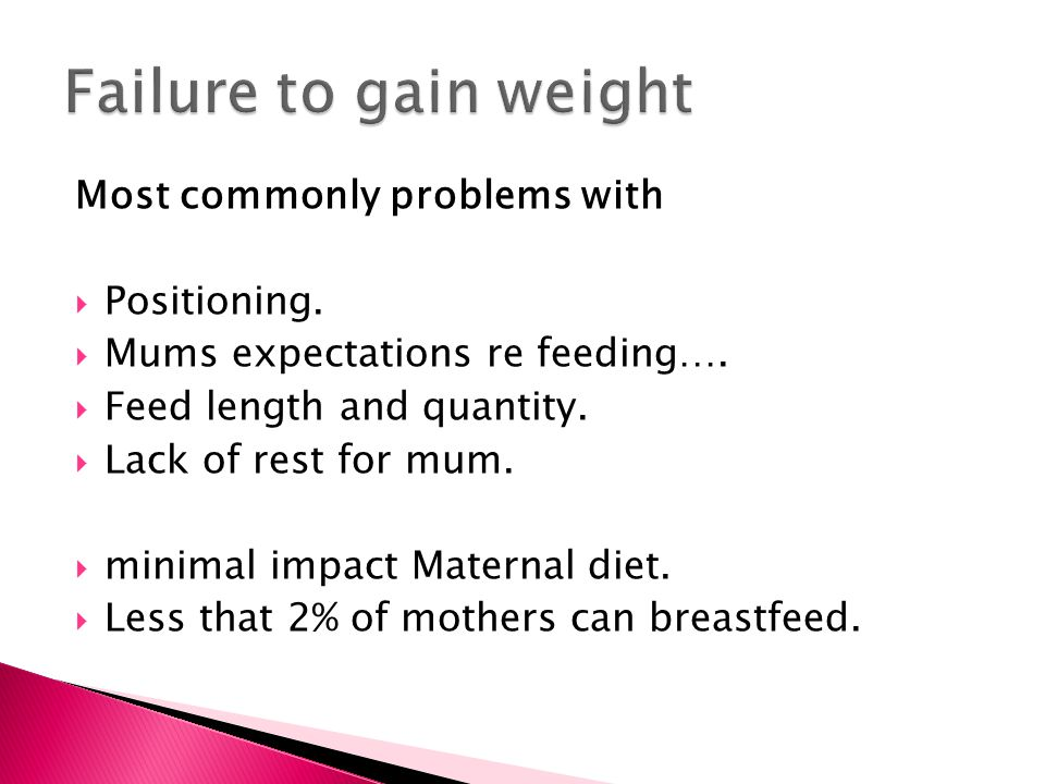Failure to gain weight Most commonly problems with Positioning.
