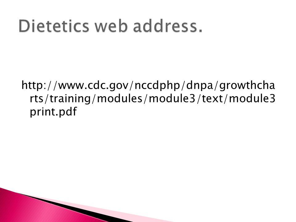 Dietetics web address. http://www.cdc.gov/nccdphp/dnpa/growthcha rts/training/modules/module3/text/module3 print.pdf.