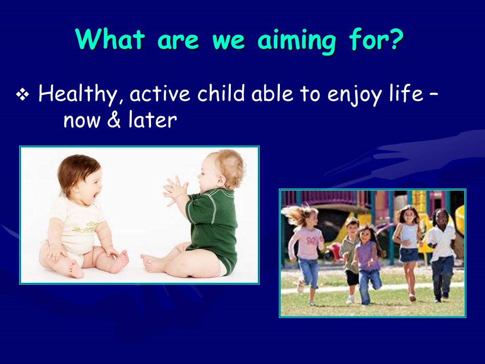 What are we aiming for Healthy, active child able to enjoy life – now & later.