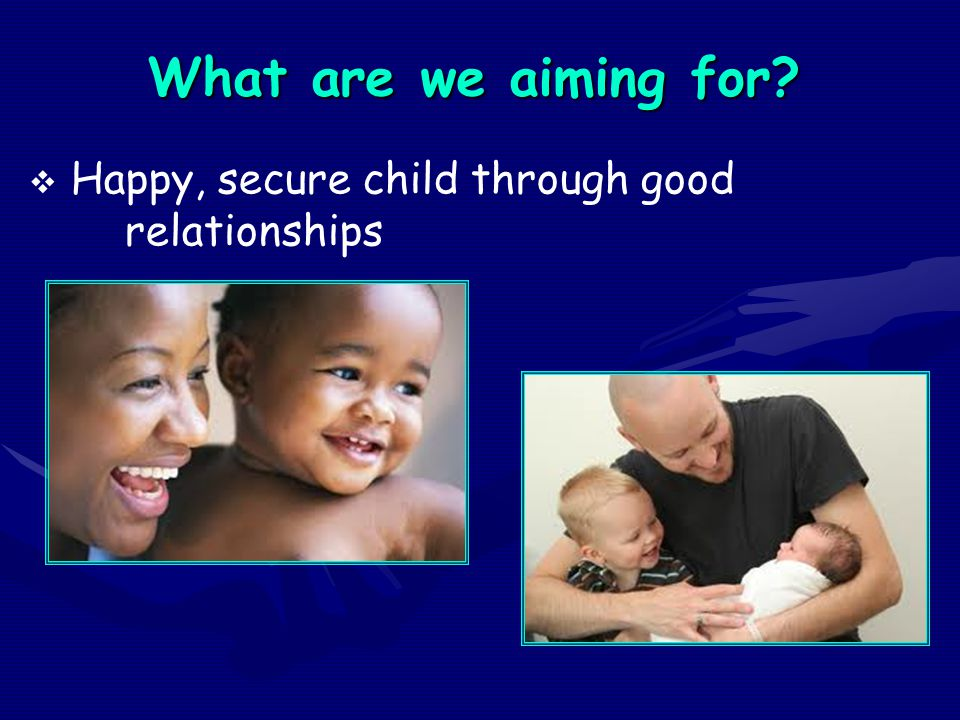What are we aiming for Happy, secure child through good relationships