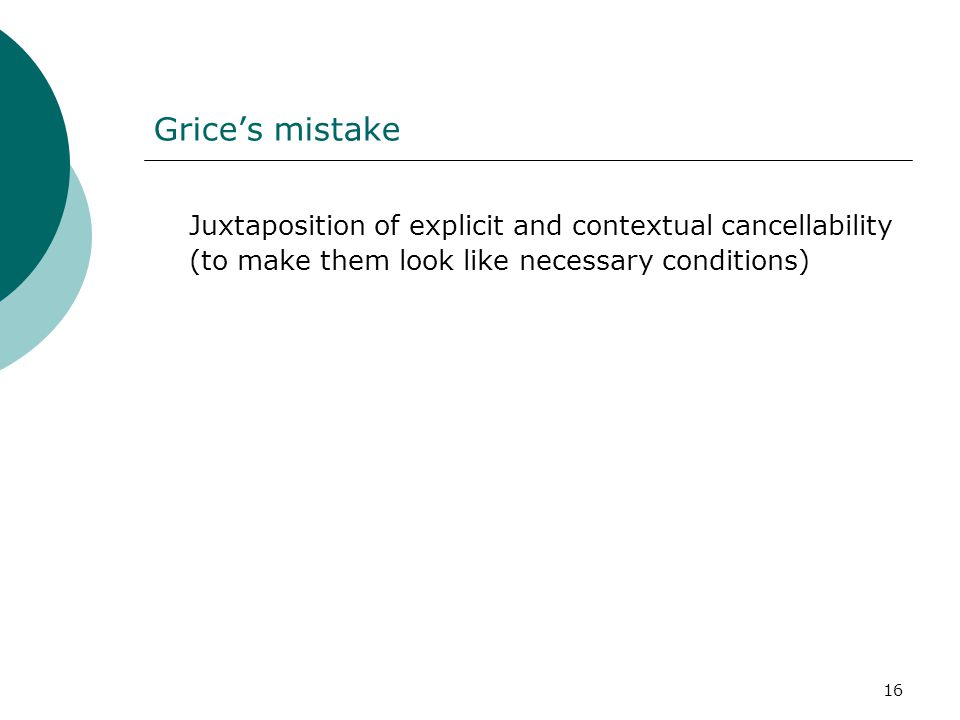 Grice's mistake Juxtaposition of explicit and contextual cancellability (to make them look like necessary conditions)