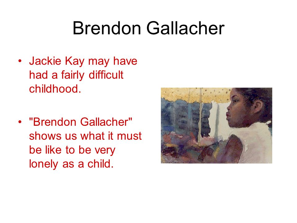 Brendon Gallacher Jackie Kay may have had a fairly difficult childhood.