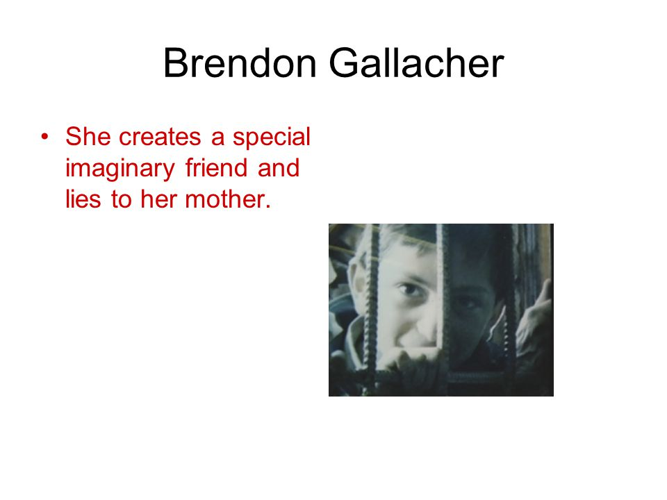 Brendon Gallacher She creates a special imaginary friend and lies to her mother.