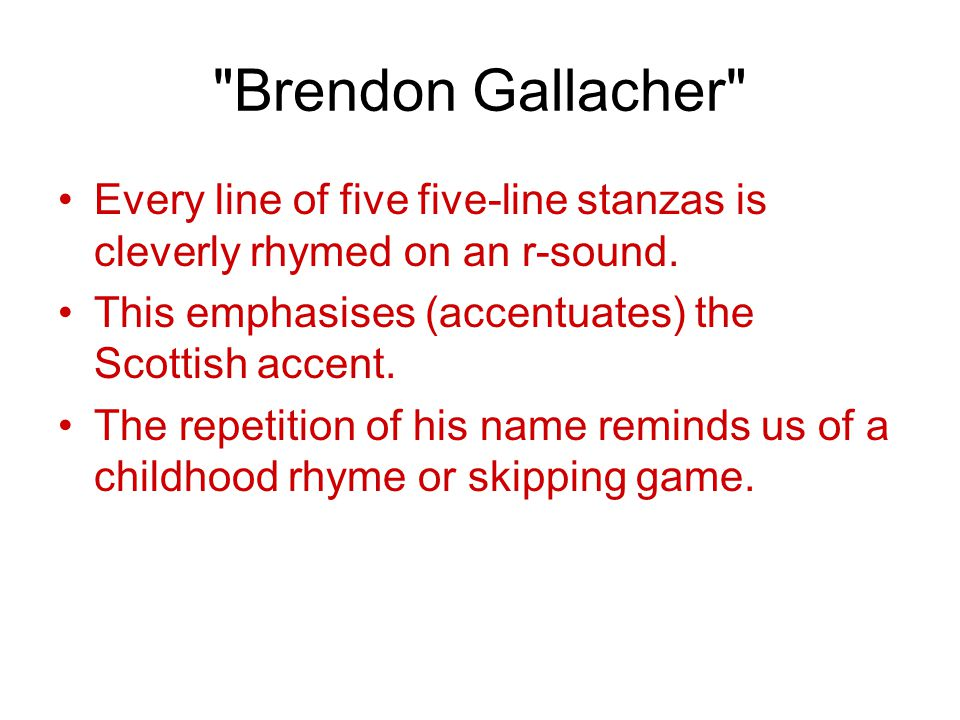 Brendon Gallacher Every line of five five-line stanzas is cleverly rhymed on an r-sound. This emphasises (accentuates) the Scottish accent.