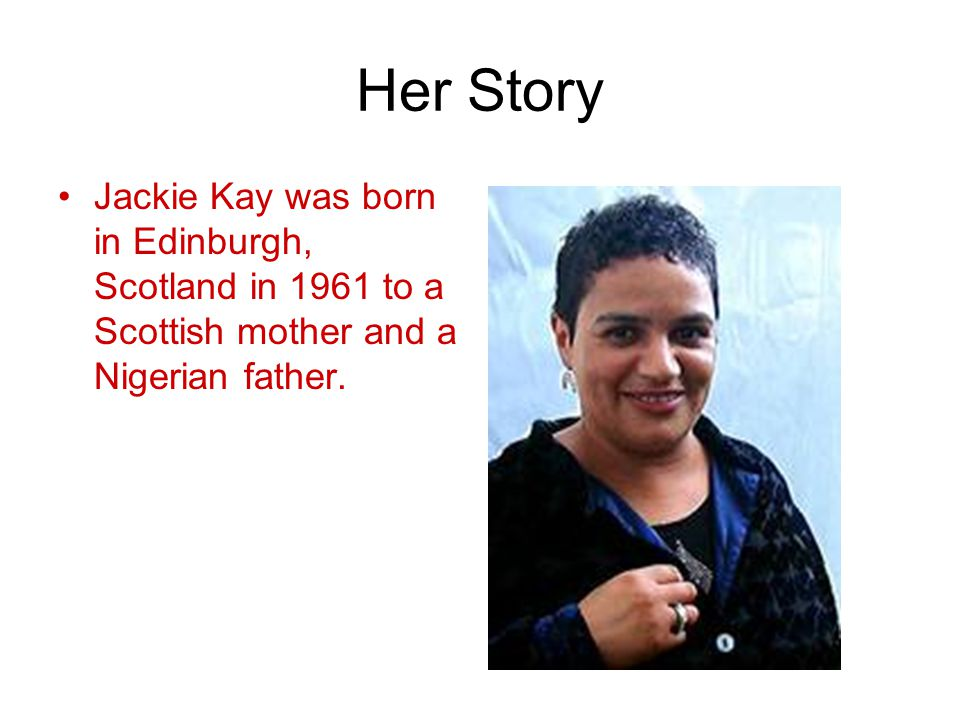 Her Story Jackie Kay was born in Edinburgh, Scotland in 1961 to a Scottish mother and a Nigerian father.