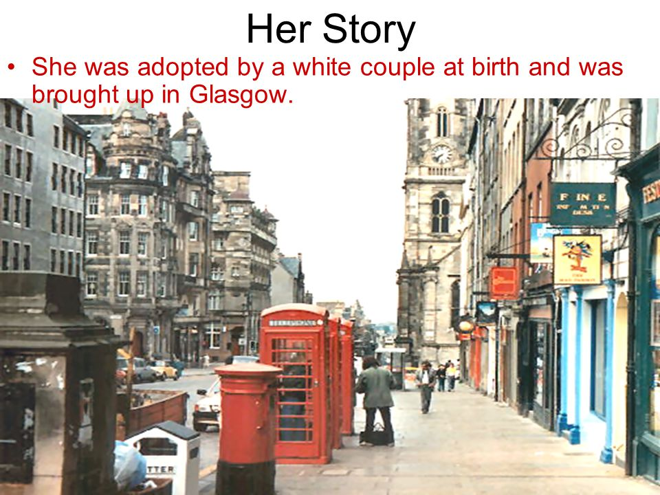 Her Story She was adopted by a white couple at birth and was brought up in Glasgow.
