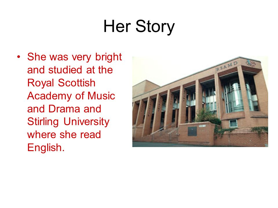 Her Story She was very bright and studied at the Royal Scottish Academy of Music and Drama and Stirling University where she read English.