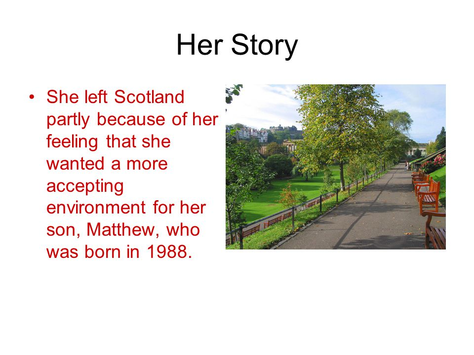 Her Story She left Scotland partly because of her feeling that she wanted a more accepting environment for her son, Matthew, who was born in 1988.