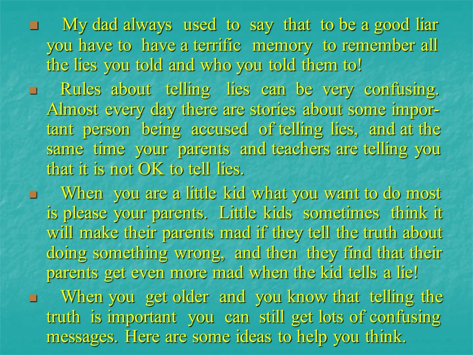 My dad always used to say that to be a good liar you have to have a terrific memory to remember all the lies you told and who you told them to!