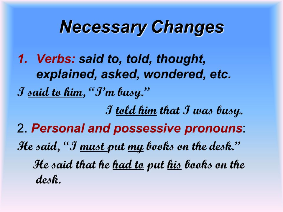 Necessary Changes Verbs: said to, told, thought, explained, asked, wondered, etc. I said to him, I'm busy.