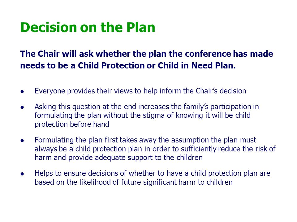 Decision on the Plan The Chair will ask whether the plan the conference has made. needs to be a Child Protection or Child in Need Plan.
