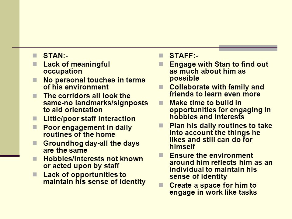 STAN:- Lack of meaningful occupation. No personal touches in terms of his environment.