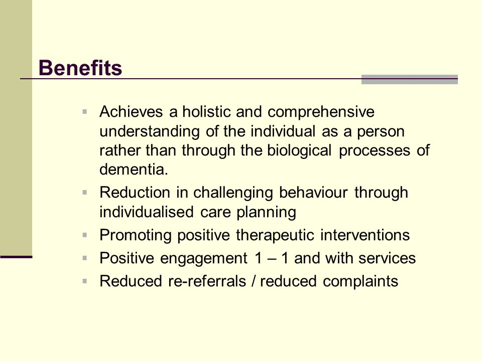 Benefits Achieves a holistic and comprehensive understanding of the individual as a person rather than through the biological processes of dementia.