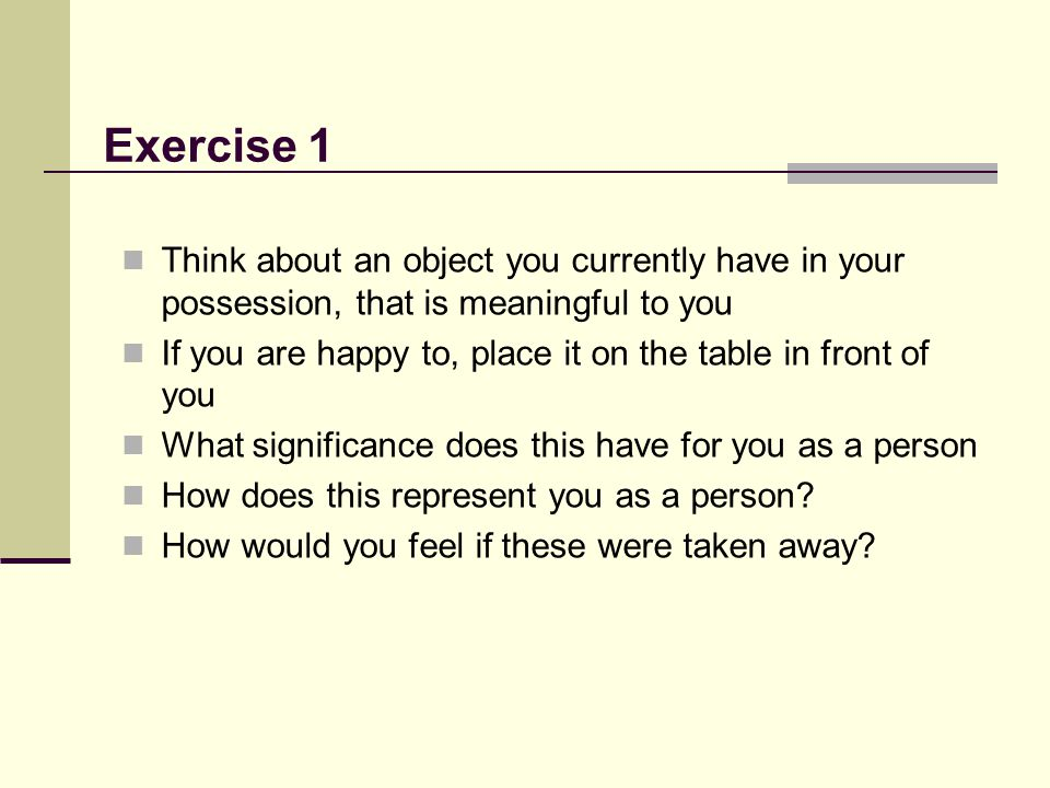 Exercise 1 Think about an object you currently have in your possession, that is meaningful to you.