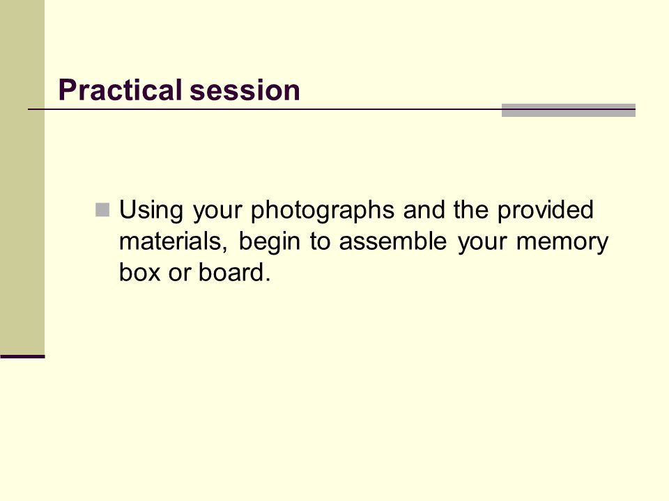 Practical session Using your photographs and the provided materials, begin to assemble your memory box or board.