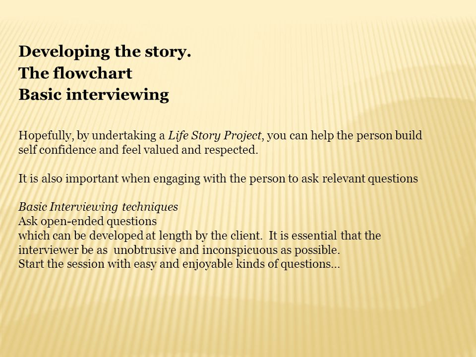 Developing the story. The flowchart Basic interviewing